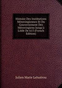 Книга под заказ: «Histoire Des Institutions Mérovingiennes Et Du Gouvernement Des Mérovingiens Jusqu'à L'édit De 615 (French Edition)»