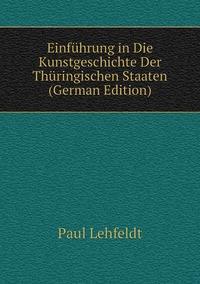 Einführung in Die Kunstgeschichte Der Thüringischen Staaten (German Edition), Paul Lehfeldt обложка-превью
