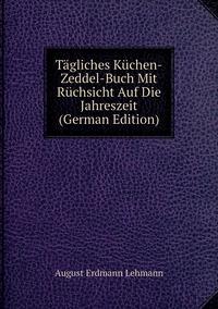 Tägliches Küchen-Zeddel-Buch Mit Rüchsicht Auf Die Jahreszeit (German Edition), August Erdmann Lehmann обложка-превью