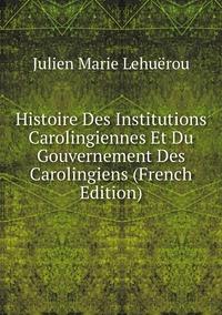 Книга под заказ: «Histoire Des Institutions Carolingiennes Et Du Gouvernement Des Carolingiens (French Edition)»