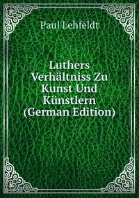 Luthers Verhältniss Zu Kunst Und Künstlern (German Edition), Paul Lehfeldt обложка-превью