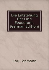 Книга под заказ: «Die Entstehung Der Libri Feudorum . (German Edition)»