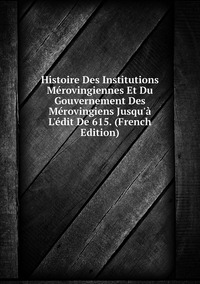 Книга под заказ: «Histoire Des Institutions Mérovingiennes Et Du Gouvernement Des Mérovingiens Jusqu'à L'édit De 615. (French Edition)»