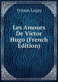 Les Amours De Victor Hugo (French Edition), Tristan Legay обложка-превью
