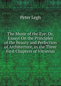 Книга под заказ: «The Music of the Eye: Or, Essays On the Principles of the Beauty and Perfection of Architecture, in the Three First Chapters of Vitruvius»