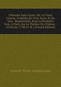 Книга под заказ: «L'Homme Sans Façon, Ou, Le Vieux Cousin: Comédie En Trois Actes, Et En Vers : Représentée, Pour La Première Fois, À Paris, Sur Le Théâtre De L'Odéon, . 10 Février 1798 (V. St.) (French Edition)»