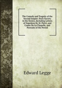Книга под заказ: «The Comedy and Tragedy of the Second Empire: Paris Society in the Sixties, Including Letters of Napoleon Iii, M. Pietri, and Comte De La Chapelle, and Portraits of the Period»