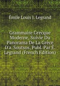 Книга под заказ: «Grammaire Grecque Moderne, Suivie Du Panorama De La Grèce D'a. Soutsos, Publ. Par É. Legrand (French Edition)»