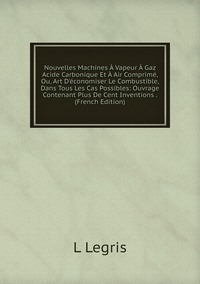 Книга под заказ: «Nouvelles Machines À Vapeur À Gaz Acide Carbonique Et À Air Comprimé, Ou, Art D'économiser Le Combustible, Dans Tous Les Cas Possibles: Ouvrage Contenant Plus De Cent Inventions . (French Edition)»