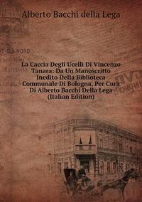 Книга под заказ: «La Caccia Degli Ucelli Di Vincenzo Tanara: Da Un Manoscritto Inedito Della Biblioteca Communale Di Bologna, Per Cura Di Alberto Bacchi Della Lega (Italian Edition)»