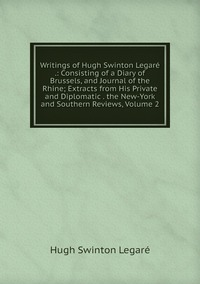 Writings of Hugh Swinton Legaré .: Consisting of a Diary of Brussels, and Journal of the Rhine; Extracts from His Private and Diplomatic . the New-York and Southern Reviews, Volume 2, Hugh Swinton Legare обложка-превью