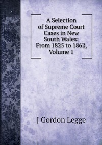 Книга под заказ: «A Selection of Supreme Court Cases in New South Wales: From 1825 to 1862, Volume 1»