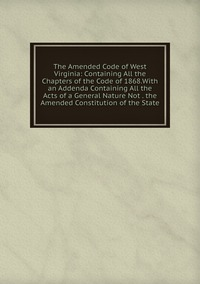 Книга под заказ: «The Amended Code of West Virginia: Containing All the Chapters of the Code of 1868.With an Addenda Containing All the Acts of a General Nature Not . the Amended Constitution of the State»