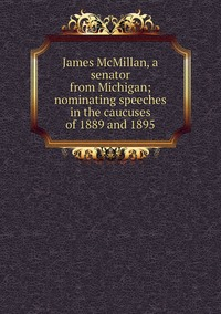 Книга под заказ: «James McMillan, a senator from Michigan; nominating speeches in the caucuses of 1889 and 1895»