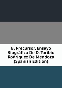 Книга под заказ: «El Precursor, Ensayo Biográfico De D. Toribio Rodríguez De Mendoza (Spanish Edition)»