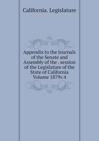 Книга под заказ: «Appendix to the Journals of the Senate and Assembly of the . session of the Legislature of the State of California Volume 1879v.4»