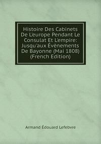 Книга под заказ: «Histoire Des Cabinets De L'europe Pendant Le Consulat Et L'empire: Jusqu'aux Évènements De Bayonne (Mai 1808) (French Edition)»
