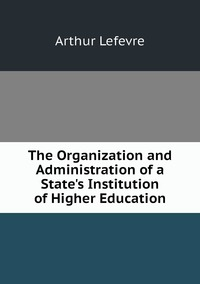Книга под заказ: «The Organization and Administration of a State's Institution of Higher Education»