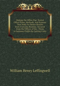 Книга под заказ: «Making the Office Pay: Tested Office Plans, Methods, and Systems That Make for Better Results from Everyday Routine, Secured from the Offices of the . Them to Increase Profits by Cutting Costs»