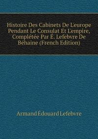 Книга под заказ: «Histoire Des Cabinets De L'europe Pendant Le Consulat Et L'empire, Complétée Par É. Lefebvre De Béhaine (French Edition)»