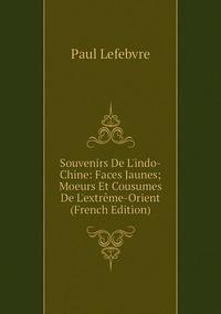 Книга под заказ: «Souvenirs De L'indo-Chine: Faces Jaunes; Moeurs Et Cousumes De L'extrême-Orient (French Edition)»