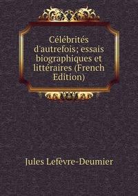 Célébrités d'autrefois; essais biographiques et littéraires (French Edition), Jules Lefevre-Deumier обложка-превью