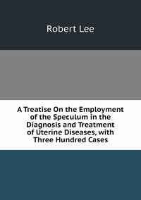 Книга под заказ: «A Treatise On the Employment of the Speculum in the Diagnosis and Treatment of Uterine Diseases, with Three Hundred Cases»