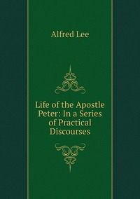 Life of the Apostle Peter: In a Series of Practical Discourses, Alfred Lee обложка-превью