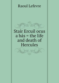 Stair Ercuil ocus a bás = the life and death of Hercules, Raoul Lefevre обложка-превью