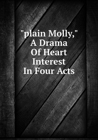 """Книга под заказ: «""""plain Molly,"""" A Drama Of Heart Interest In Four Acts»"""