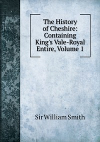 Книга под заказ: «The History of Cheshire: Containing King's Vale-Royal Entire, Volume 1»