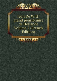 Книга под заказ: «Jean De Witt: grand pensionnire de Hollande Volume 2 (French Edition)»