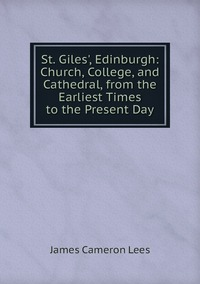 Книга под заказ: «St. Giles', Edinburgh: Church, College, and Cathedral, from the Earliest Times to the Present Day»