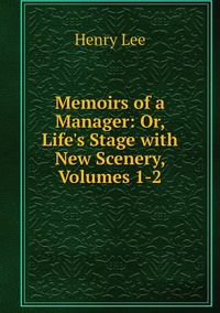Книга под заказ: «Memoirs of a Manager: Or, Life's Stage with New Scenery, Volumes 1-2»