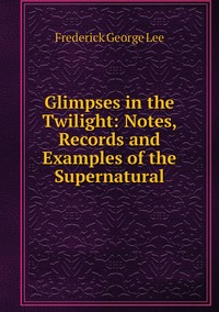 Книга под заказ: «Glimpses in the Twilight: Notes, Records and Examples of the Supernatural»