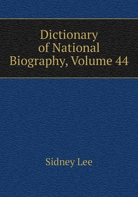 Книга под заказ: «Dictionary of National Biography, Volume 44»