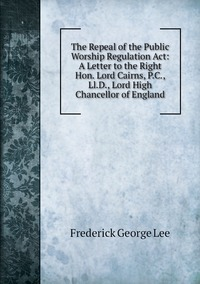 The Repeal of the Public Worship Regulation Act: A Letter to the Right Hon. Lord Cairns, P.C., Ll.D., Lord High Chancellor of England, Ли обложка-превью