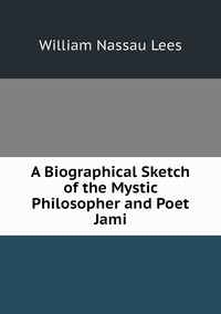 Книга под заказ: «A Biographical Sketch of the Mystic Philosopher and Poet Jami»
