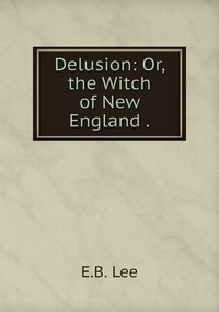 Delusion: Or, the Witch of New England ., E.B. Lee обложка-превью