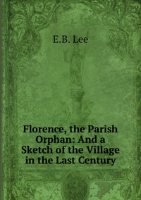 Florence, the Parish Orphan: And a Sketch of the Village in the Last Century, E.B. Lee обложка-превью