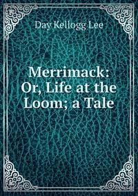 Merrimack: Or, Life at the Loom; a Tale, Day Kellogg Lee обложка-превью