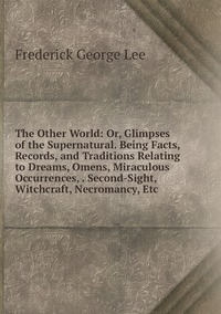 The Other World: Or, Glimpses of the Supernatural. Being Facts, Records, and Traditions Relating to Dreams, Omens, Miraculous Occurrences, . Second-Sight, Witchcraft, Necromancy, Etc, Ли обложка-превью