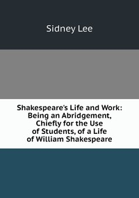 Книга под заказ: «Shakespeare's Life and Work: Being an Abridgement, Chiefly for the Use of Students, of a Life of William Shakespeare»