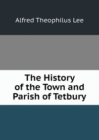 Книга под заказ: «The History of the Town and Parish of Tetbury»