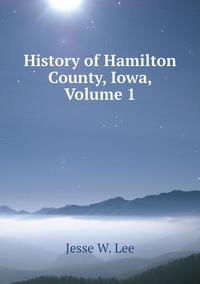 Книга под заказ: «History of Hamilton County, Iowa, Volume 1»