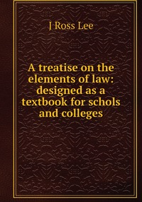 Книга под заказ: «A treatise on the elements of law: designed as a textbook for schols and colleges»