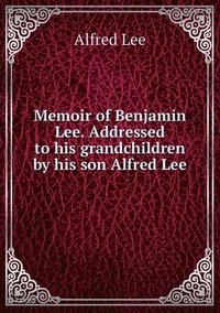 Книга под заказ: «Memoir of Benjamin Lee. Addressed to his grandchildren by his son Alfred Lee»