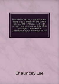 Книга под заказ: «The trial of virtue, a sacred poem; being a paraphrase of the whole book of Job . interspersed with critical notes upon a variety of its passages. . annexed, a dissertation upon the book of Job»