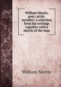 Книга под заказ: «William Morris, poet, artist, socialist: a selection from his writings together with a sketch of the man»