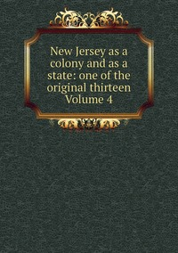 Книга под заказ: «New Jersey as a colony and as a state: one of the original thirteen Volume 4»